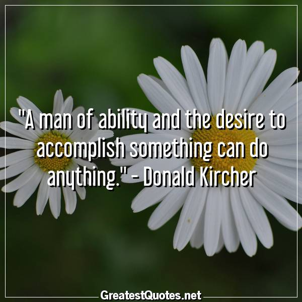 A man of ability and the desire to accomplish something can do anything. - Donald Kircher