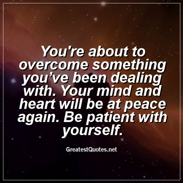Youre about to overcome something you've been dealing with. Your mind and heart will be at peace again. Be patient with yourself.