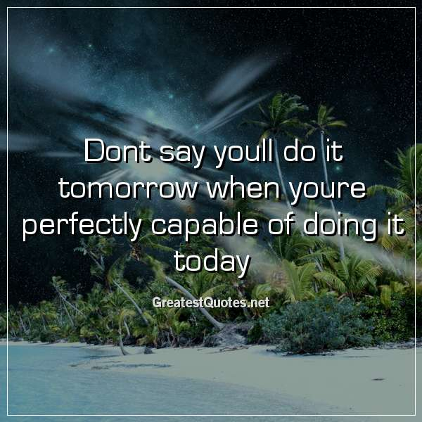 Dont say youll do it tomorrow when youre perfectly capable of doing it today.