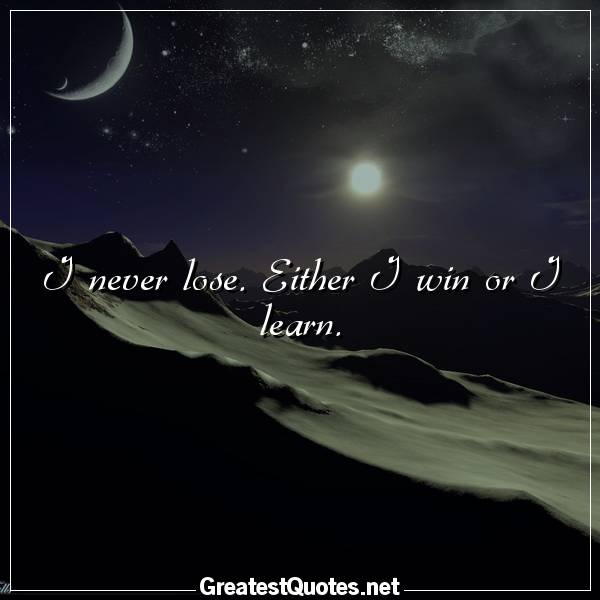 Quote: I never lose. Either I win or I learn.