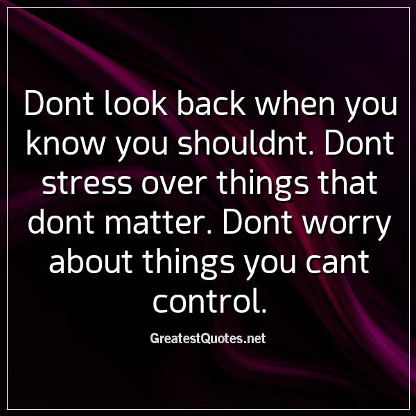 Dont look back when you know you shouldnt. Dont stress over things that dont matter. Dont worry about things you cant control.