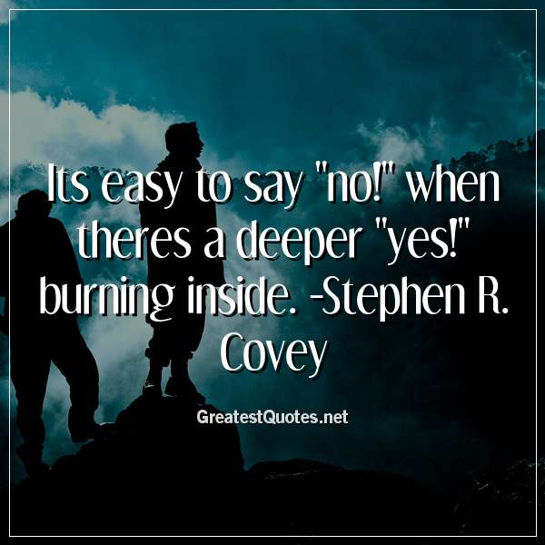 Its easy to say no! when theres a deeper yes! burning inside. -Stephen R. Covey