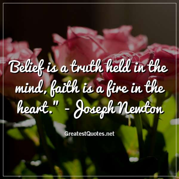 Quote: Belief is a truth held in the mind; faith is a fire in the heart. - Joseph Newton