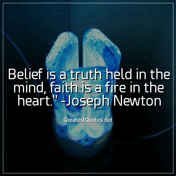 Belief is a truth held in the mind; faith is a fire in the heart. - Joseph Newton