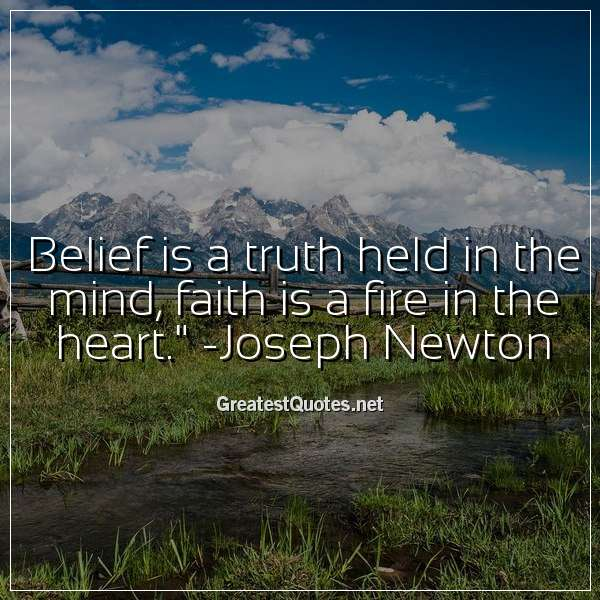 Belief is a truth held in the mind, faith is a fire in the heart. -Joseph Newton