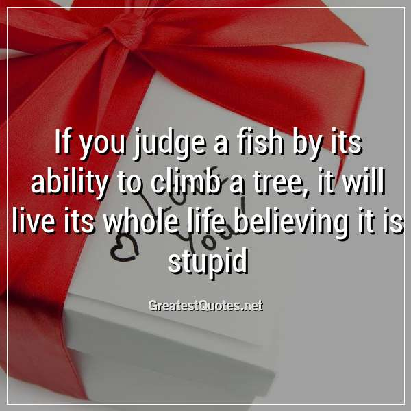 Quote: If you judge a fish by its ability to climb a tree, it will live its whole life believing it is stupid.