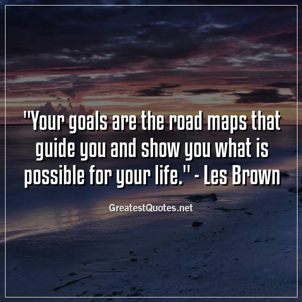 Your goals are the road maps that guide you and show you what is possible for your life. - Les Brown