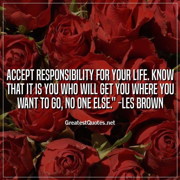 Accept responsibility for your life. Know that it is you who will get you where you want to go, no one else. -Les Brown