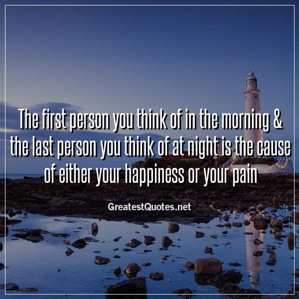 Quote: The first person you think of in the morning & the last person you think of at night is the cause of either your happiness or your pain.