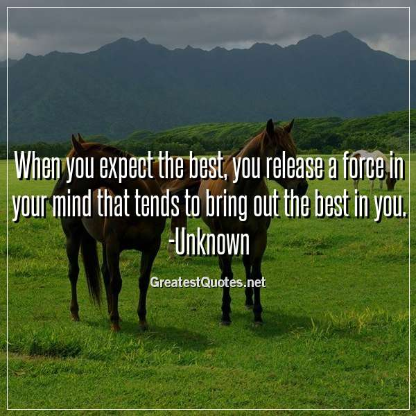 Quote: When you expect the best, you release a force in your mind that tends to bring out the best in you. -Unknown