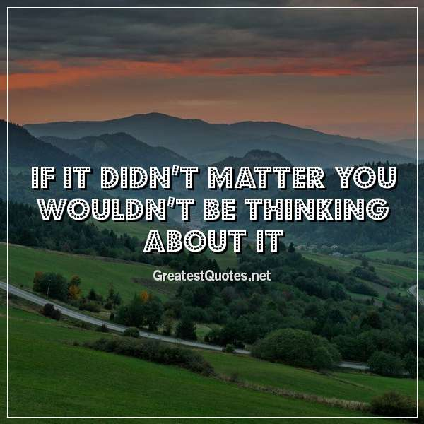 Quote: If it didn't matter you wouldn't be thinking about it.