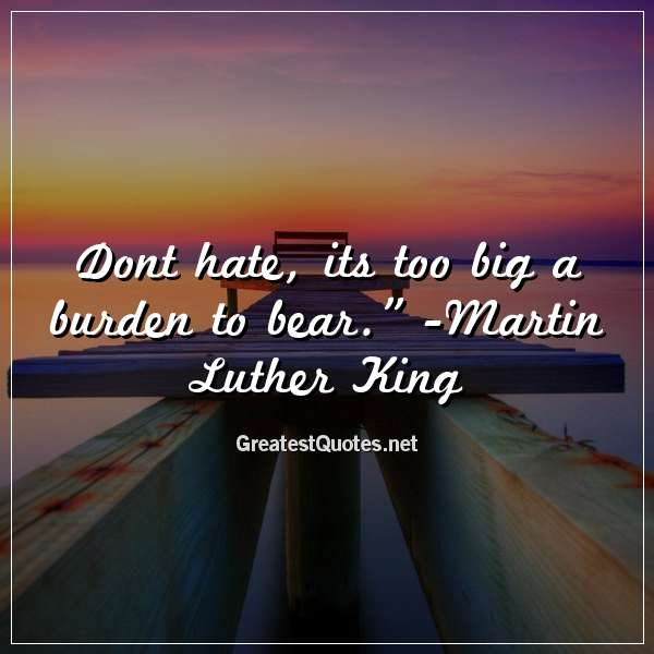 Dont hate, its too big a burden to bear. - Martin Luther King.