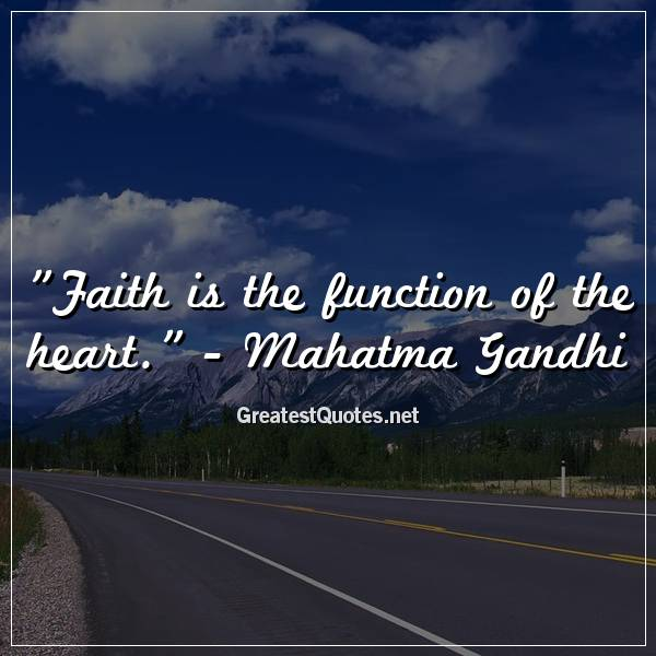 Quote: Faith is the function of the heart. - Mahatma Gandhi