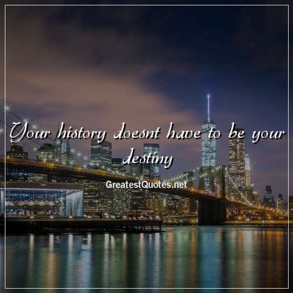 Quote: Your history doesnt have to be your destiny.