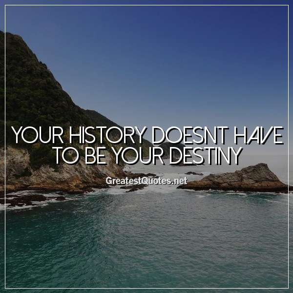 Your history doesnt have to be your destiny.