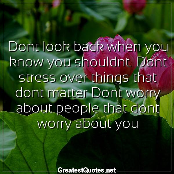 Dont look back when you know you shouldnt. Dont stress over things that dont matter Dont worry about people that dont worry about you