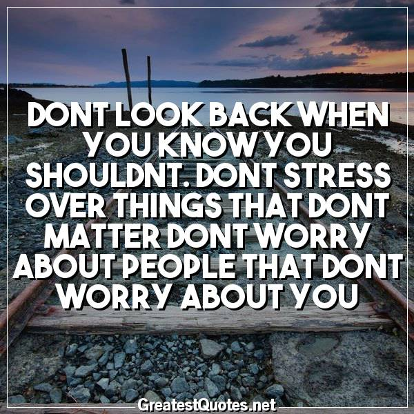 Dont look back when you know you shouldnt. Dont stress over ...