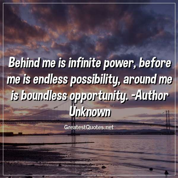 Behind me is infinite power, before me is endless possibility, around me is boundless opportunity. - Author Unknown