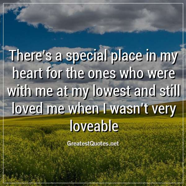Quote: There's a special place in my heart for the ones who were with me at my lowest and still loved me when I wasn't very loveable.
