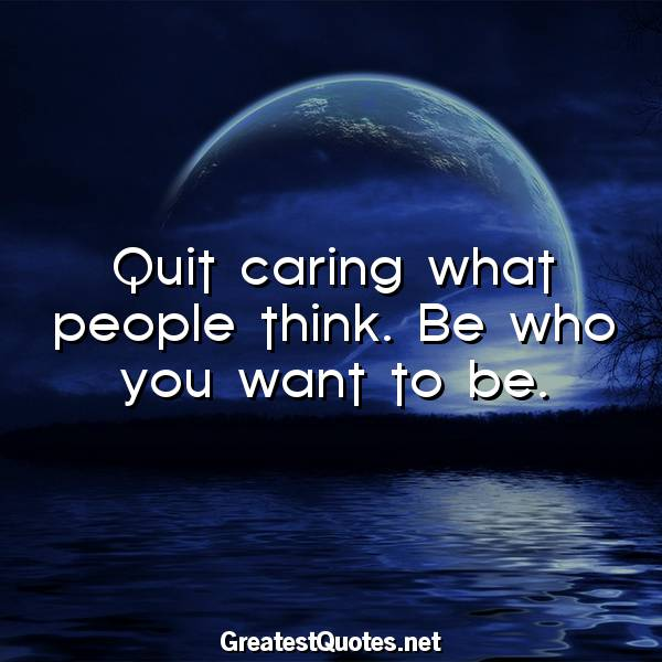 Quit caring what people think. Be who you want to be