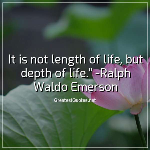 It is not length of life, but depth of life. -Ralph Waldo Emerson