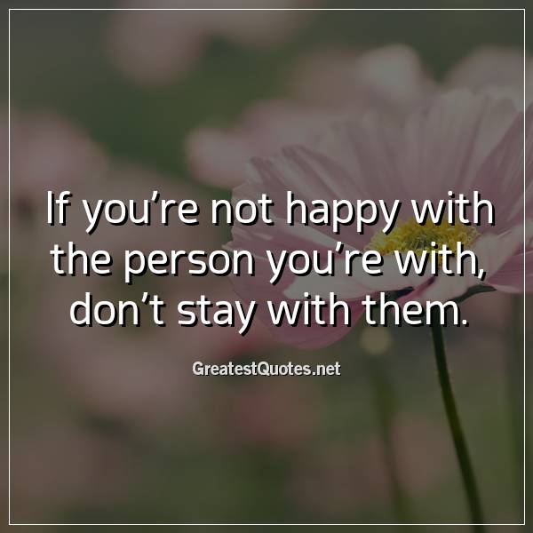 If you're not happy with the person you're with, don't stay with them.