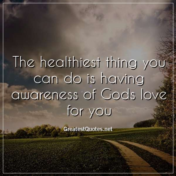The healthiest thing you can do is having awareness of Gods love for you.