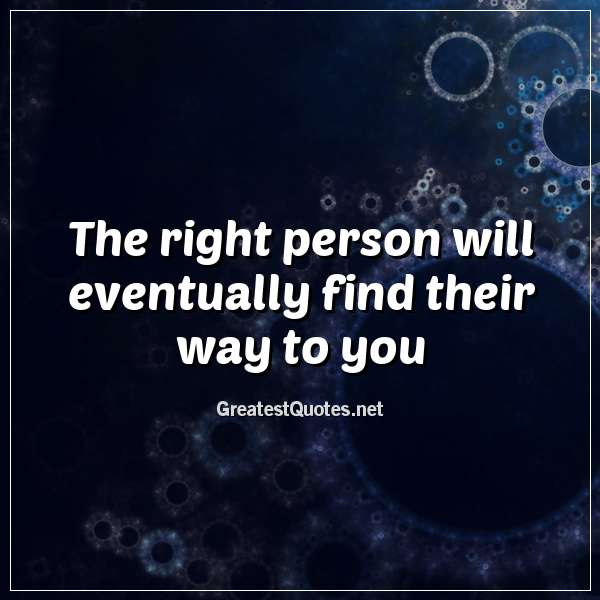 The right person will eventually find their way to you