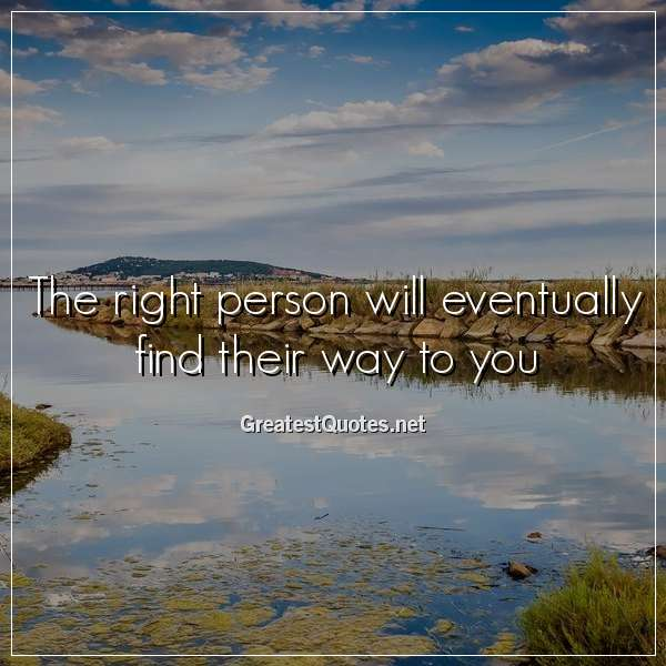 Quote: The right person will eventually find their way to you.