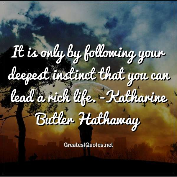 Quote: It is only by following your deepest instinct that you can lead a rich life. -Katharine Butler Hathaway