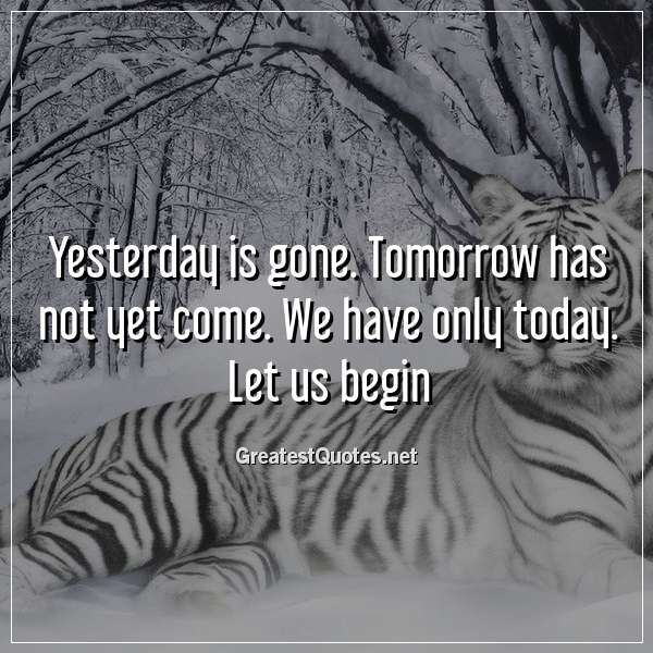 Quote: Yesterday is gone. Tomorrow has not yet come. We have only today. Let us begin.