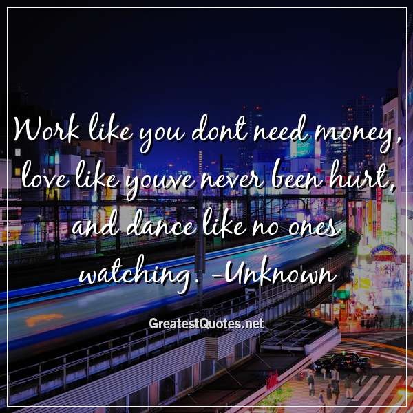 Quote: Work like you dont need money, love like youve never been hurt, and dance like no ones watching. -Unknown