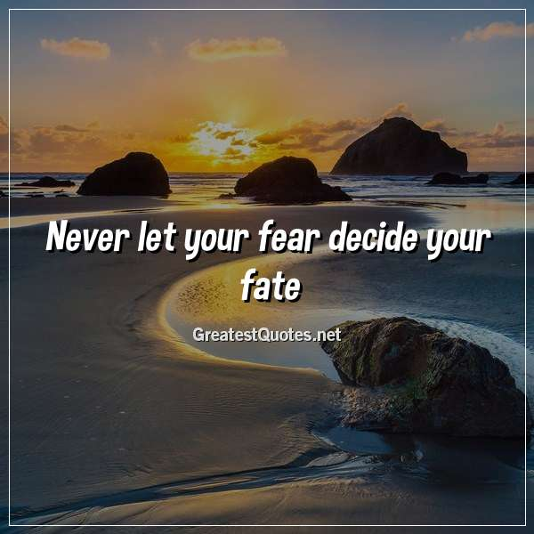 Quote: Never let your fear decide your fate.