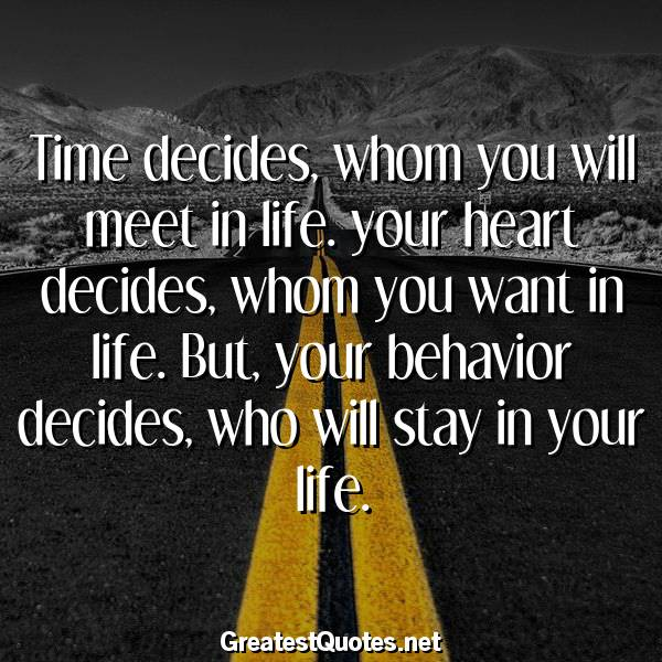 Quote: Time decides, whom you will meet in life. your heart decides, whom you want in life. But, your behavior decides, who will stay in your life.