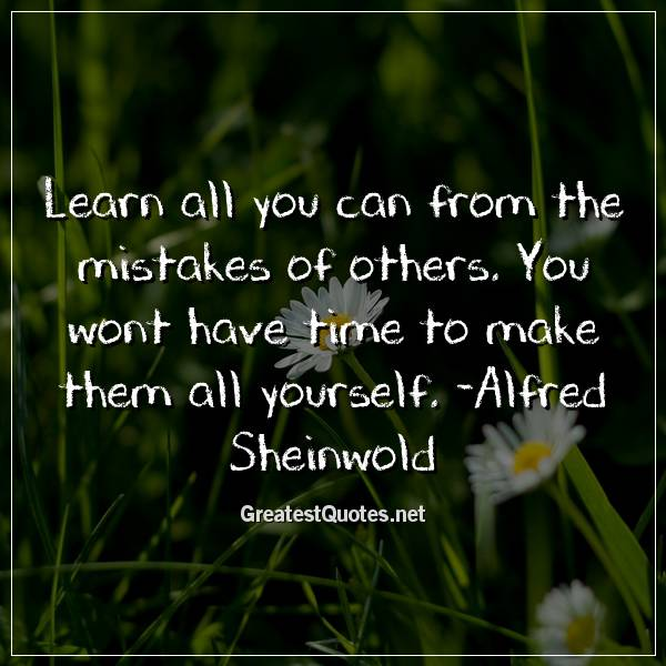 Learn all you can from the mistakes of others. You wont have time to make them all yourself. -Alfred Sheinwold
