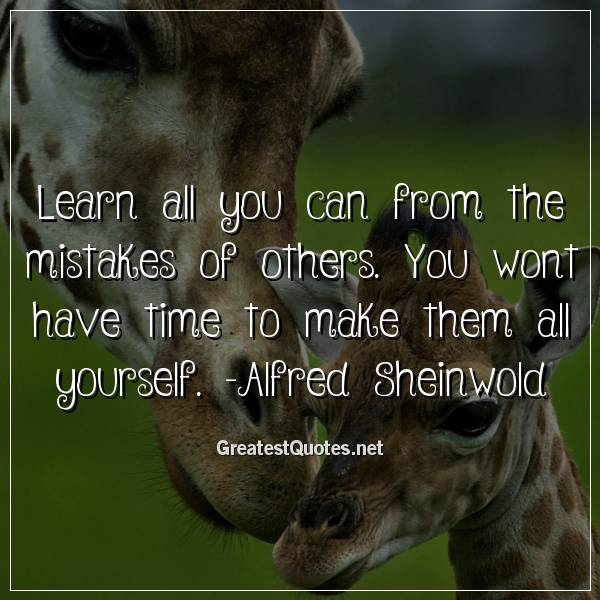 Quote: Learn all you can from the mistakes of others. You wont have time to make them all yourself. -Alfred Sheinwold