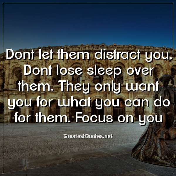 Quote: Dont let them distract you. Dont lose sleep over them. They only want you for what you can do for them. Focus on you.