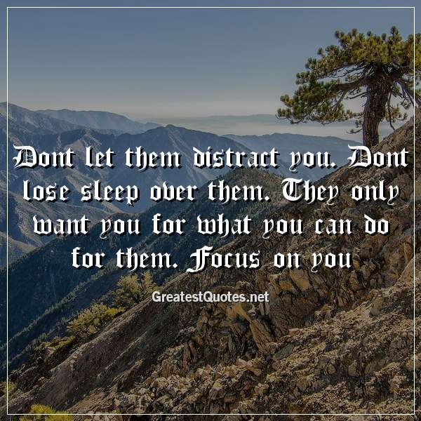 Dont let them distract you. Dont lose sleep over them. They only want you for what you can do for them. Focus on you.