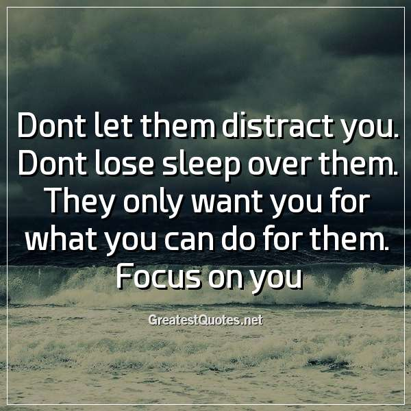 Dont let them distract you. Dont lose sleep over them. They only want you for what you can do for them. Focus on you