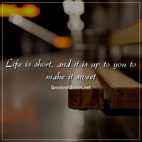 Life is short, and it is up to you to make it sweet.