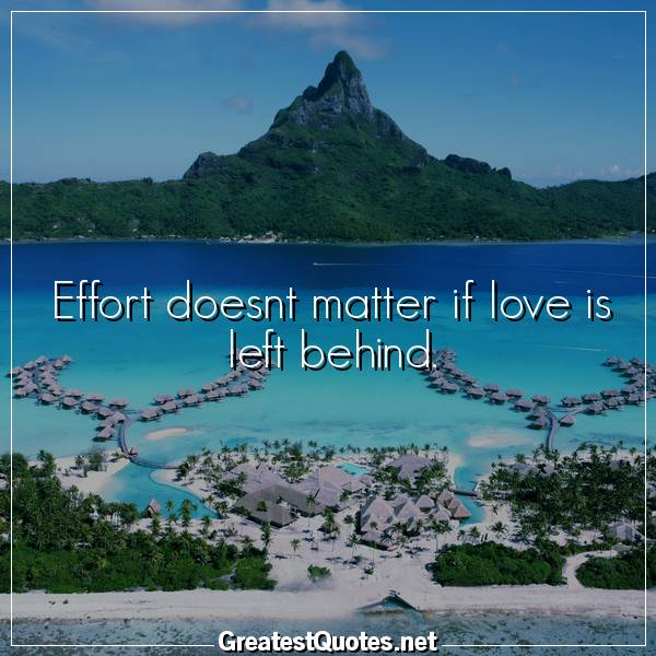 Quote: Effort doesnt matter if love is left behind.
