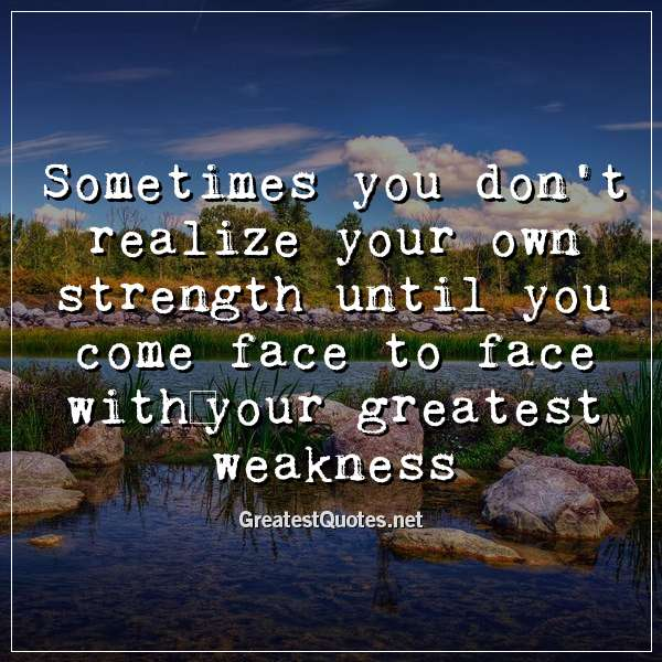 Sometimes you don't realize your own strength until you come face to face withyour greatest weakness.