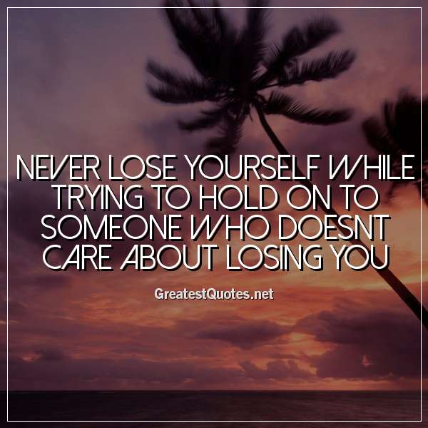 Quote: Never lose yourself while trying to hold on to someone who doesnt care about losing you.