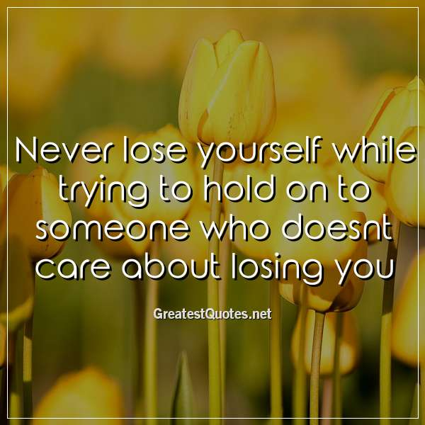 Never lose yourself while trying to hold on to someone who doesnt care about losing you.