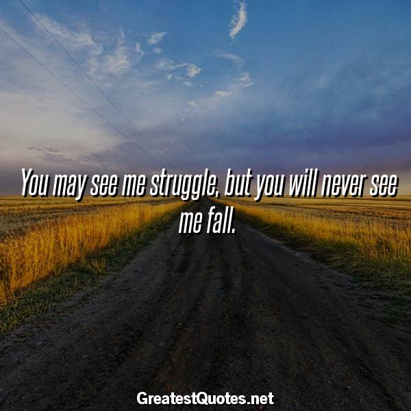 Quote: You may see me struggle, but you will never see me fall.