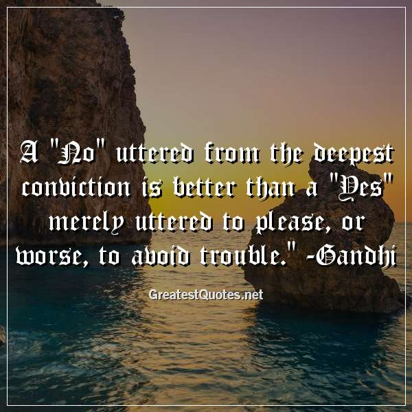 A No uttered from the deepest conviction is better than a Yes merely uttered to please, or worse, to avoid trouble. -Gandhi