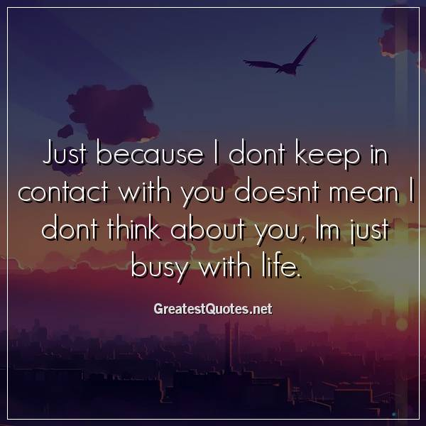 Quote: Just because I dont keep in contact with you doesnt mean I dont think about you, Im just busy with life.