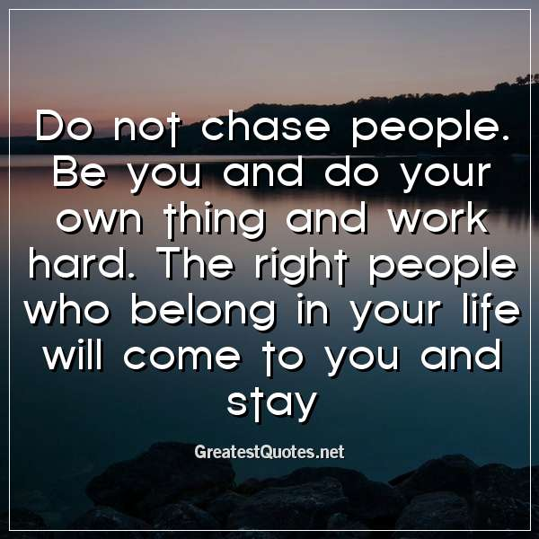 Do not chase people. Be you and do your own thing and work hard. The right people who belong in your life will come to you and stay.