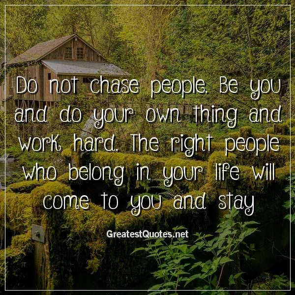 Do not chase people. Be you and do your own thing and work hard. The right people who belong in your life will come to you and stay