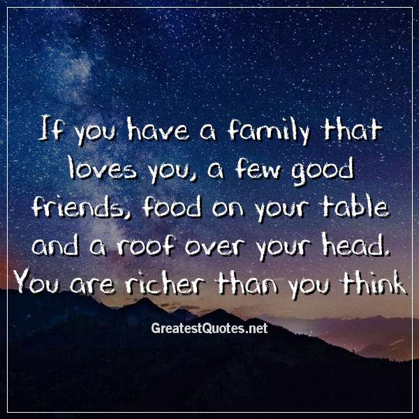 Quote: If you have a family that loves you, a few good friends, food on your table and a roof over your head. You are richer than you think.